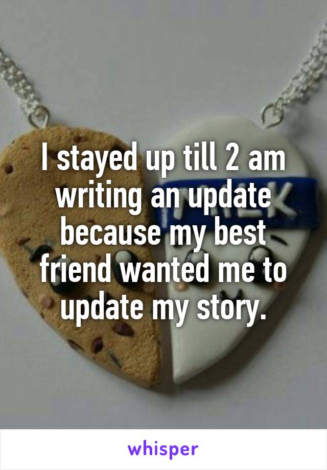 I stayed up till 2 am writing an update because my best friend wanted me to update my story.