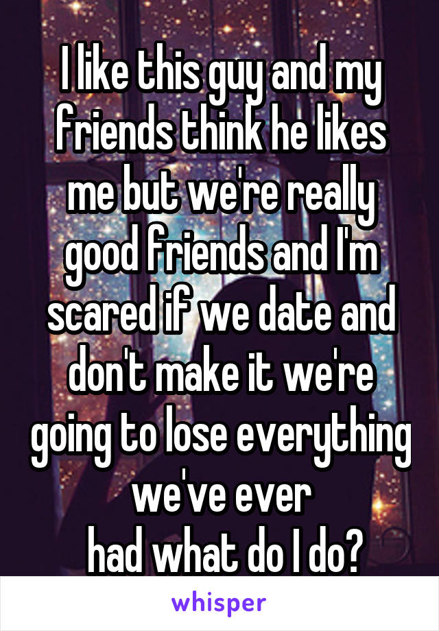 I like this guy and my friends think he likes me but we're really good friends and I'm scared if we date and don't make it we're going to lose everything we've ever  had what do I do?