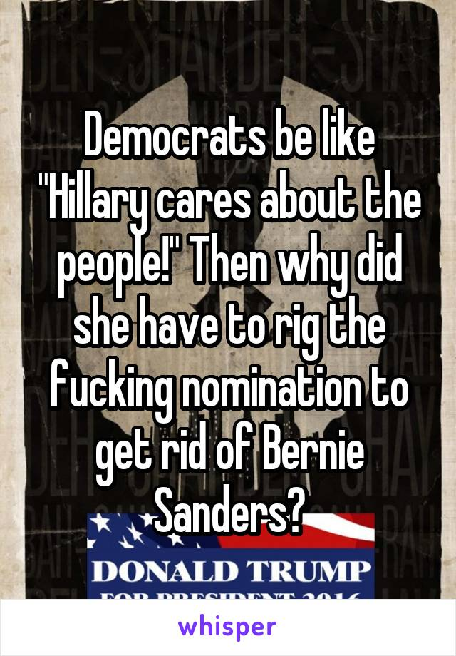 "Democrats be like ""Hillary cares about the people!"" Then why did she have to rig the fucking nomination to get rid of Bernie Sanders?"