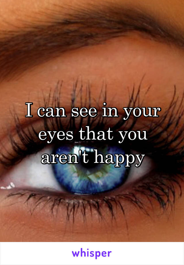 I can see in your eyes that you aren't happy