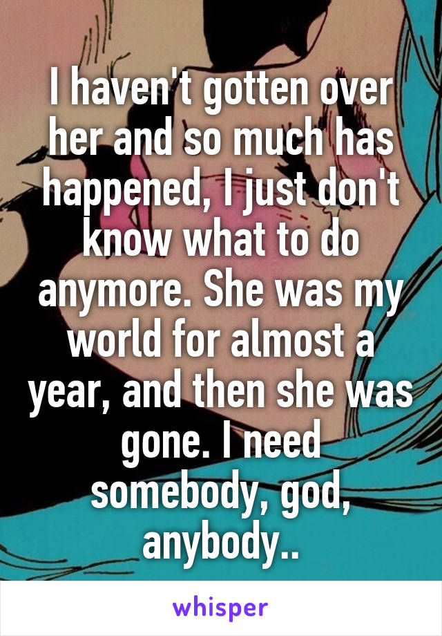 I haven't gotten over her and so much has happened, I just don't know what to do anymore. She was my world for almost a year, and then she was gone. I need somebody, god, anybody..