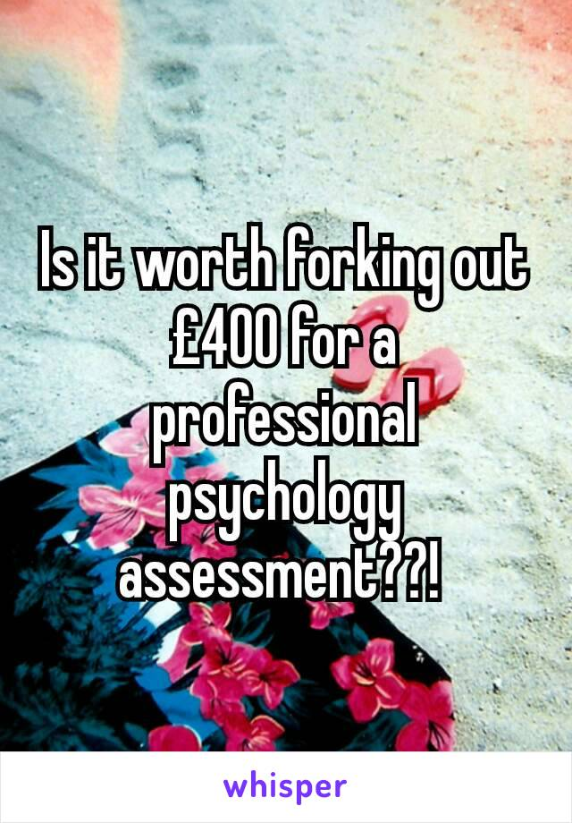 Is it worth forking out £400 for a professional psychology assessment??!