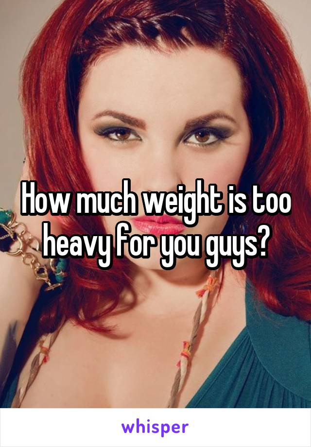 How much weight is too heavy for you guys?
