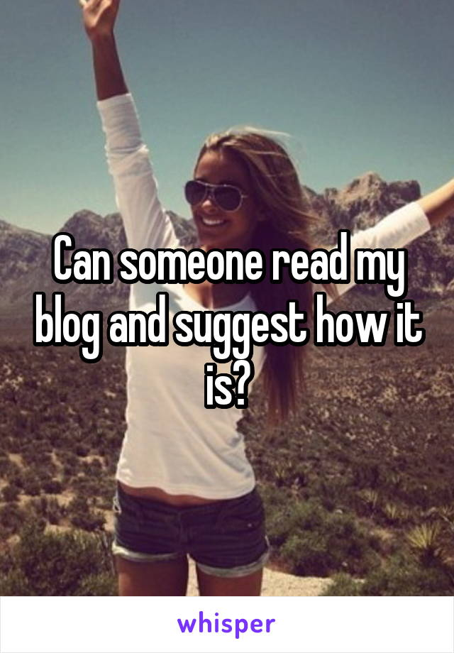 Can someone read my blog and suggest how it is?