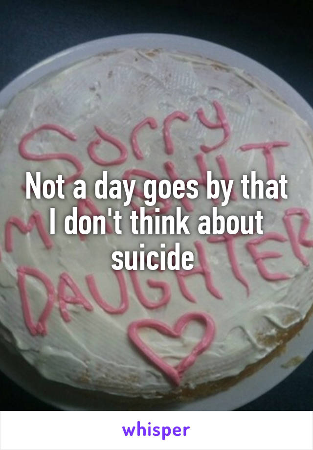 Not a day goes by that I don't think about suicide