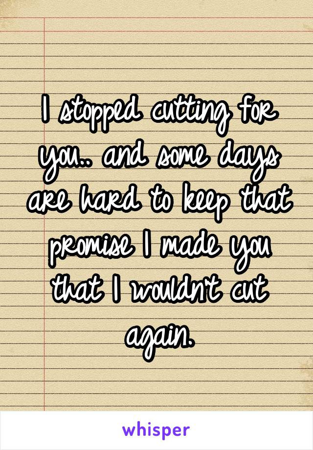 I stopped cutting for you.. and some days are hard to keep that promise I made you that I wouldn't cut again.