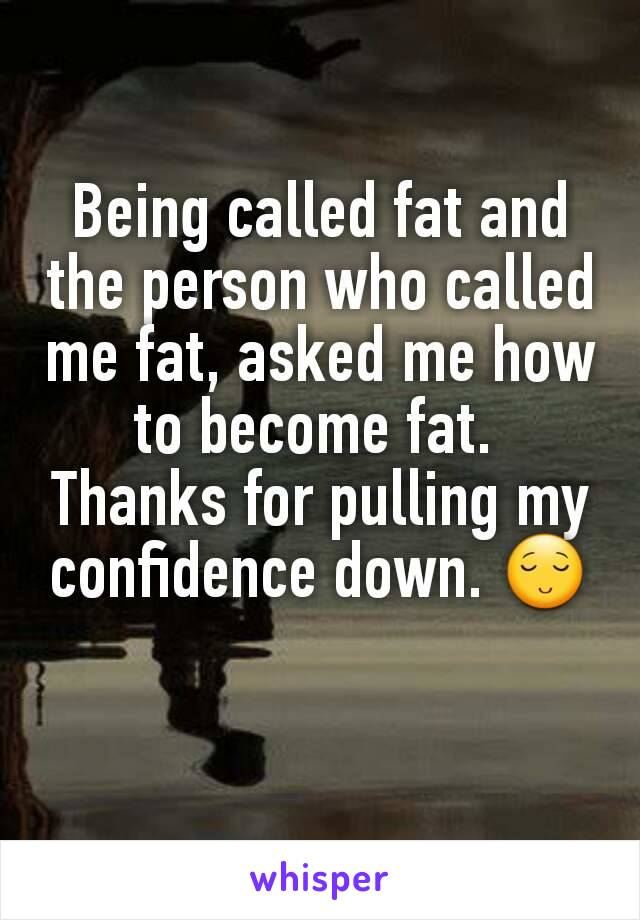 Being called fat and the person who called me fat, asked me how to become fat.  Thanks for pulling my confidence down. 😌