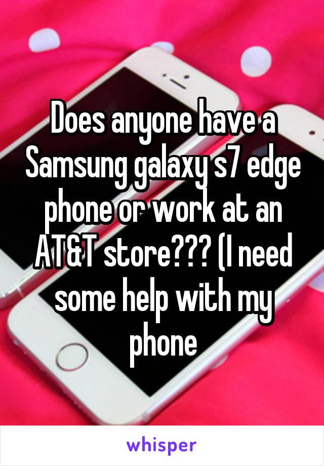 Does anyone have a Samsung galaxy s7 edge phone or work at an AT&T store??? (I need some help with my phone