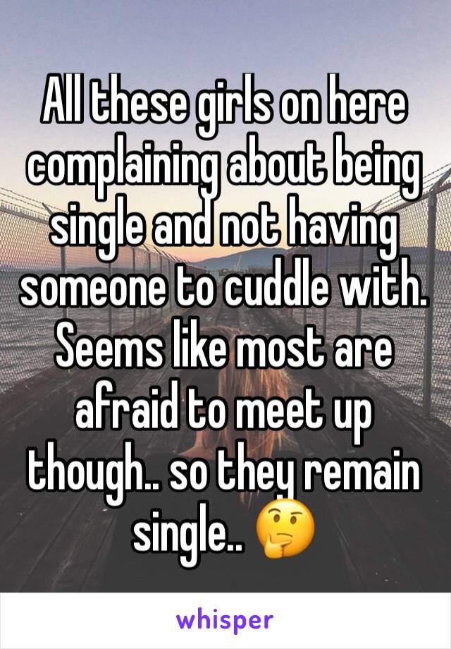 All these girls on here complaining about being single and not having someone to cuddle with. Seems like most are afraid to meet up though.. so they remain single.. 🤔