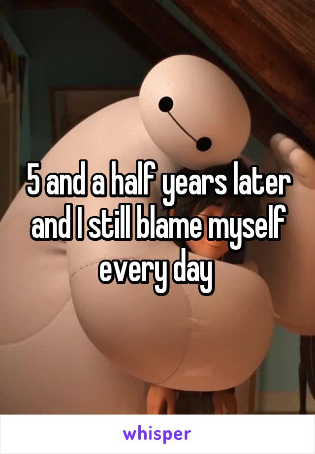 5 and a half years later and I still blame myself every day