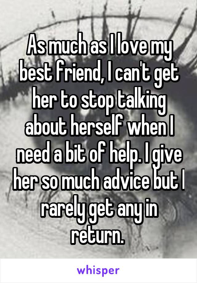 As much as I love my best friend, I can't get her to stop talking about herself when I need a bit of help. I give her so much advice but I rarely get any in return.