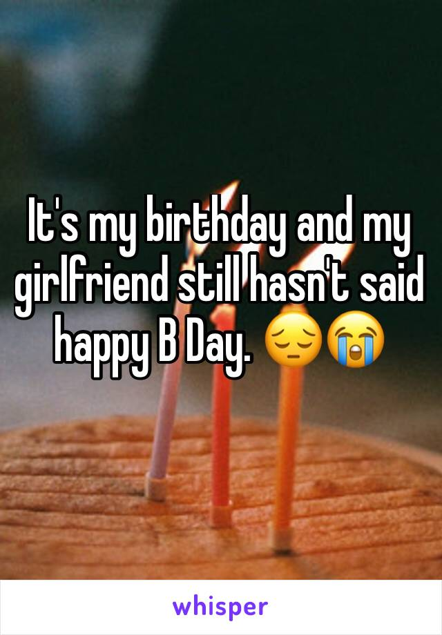 It's my birthday and my girlfriend still hasn't said happy B Day. 😔😭