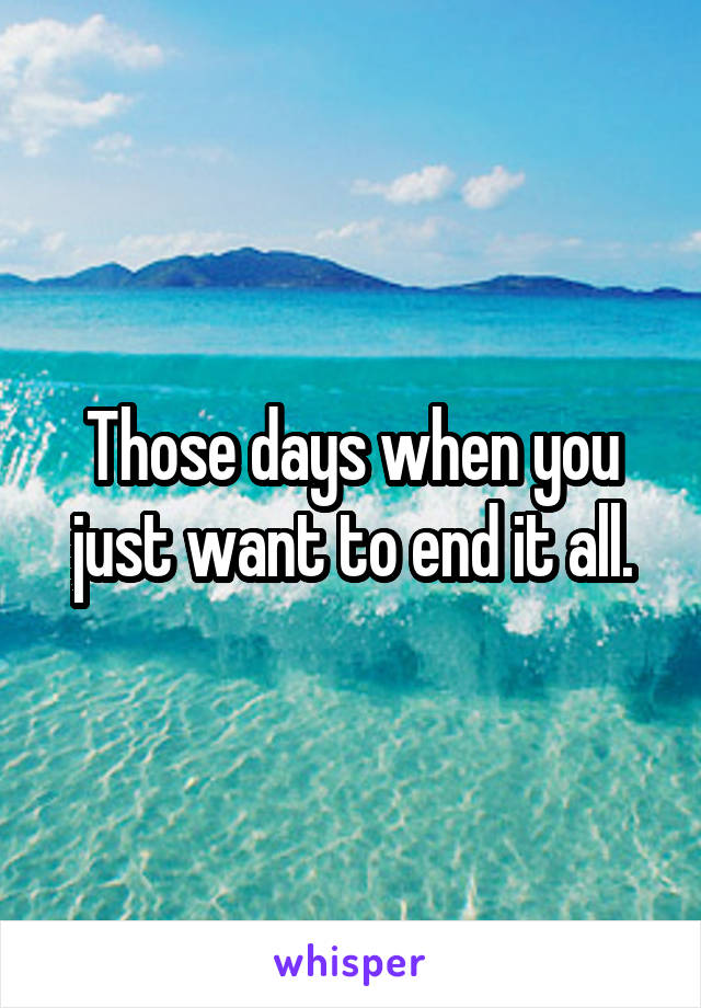 Those days when you just want to end it all.