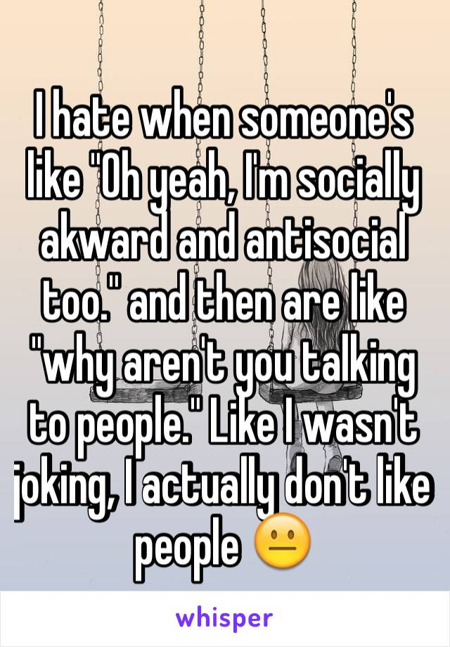 """I hate when someone's like """"Oh yeah, I'm socially akward and antisocial too."""" and then are like """"why aren't you talking to people."""" Like I wasn't joking, I actually don't like people 😐"""