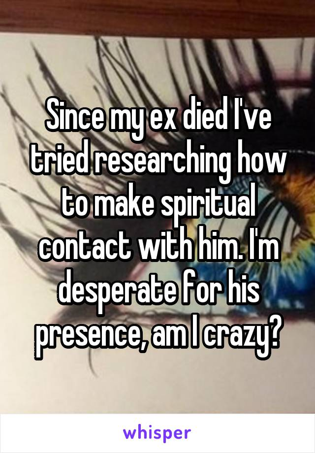 Since my ex died I've tried researching how to make spiritual contact with him. I'm desperate for his presence, am I crazy?