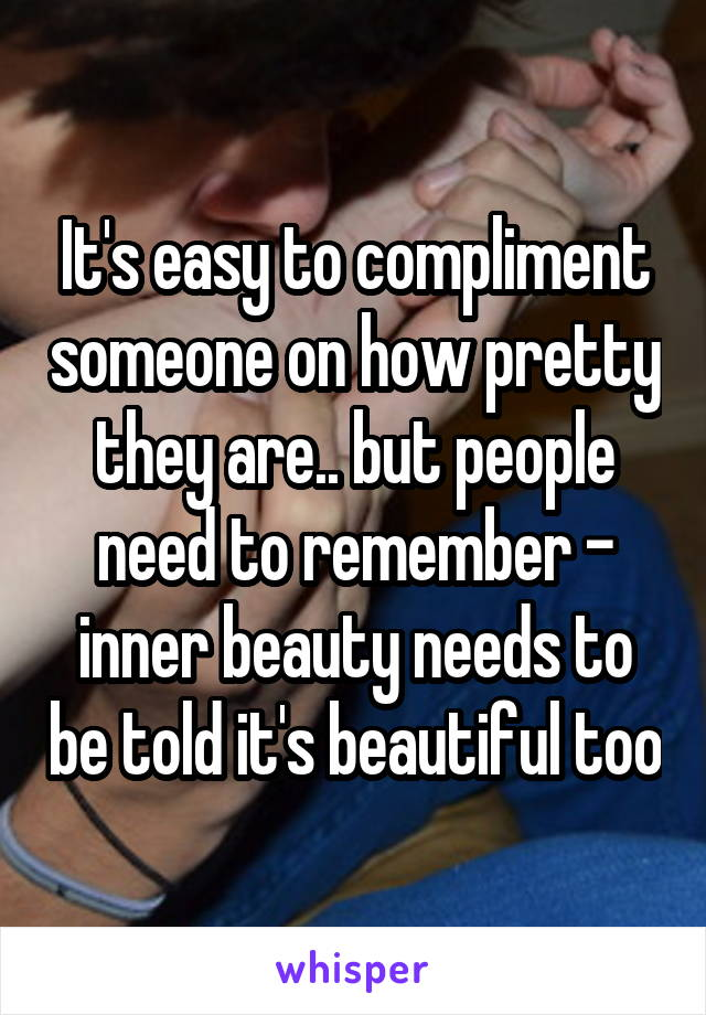 It's easy to compliment someone on how pretty they are.. but people need to remember - inner beauty needs to be told it's beautiful too