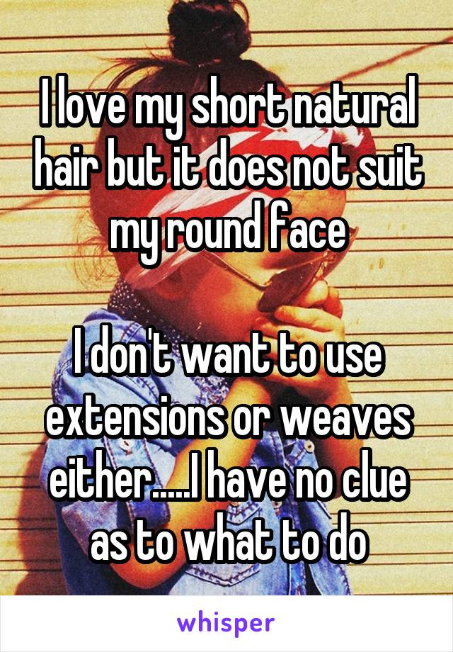 I love my short natural hair but it does not suit my round face  I don't want to use extensions or weaves either.....I have no clue as to what to do