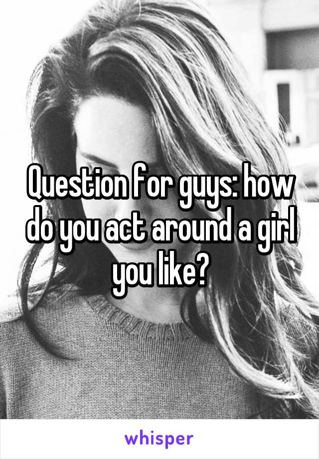 Question for guys: how do you act around a girl you like?