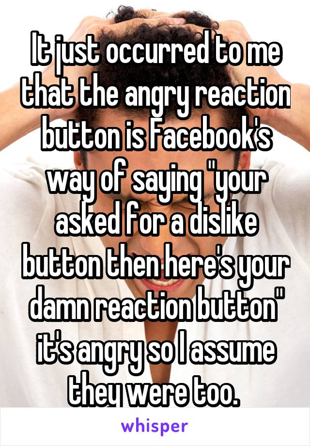 """It just occurred to me that the angry reaction button is Facebook's way of saying """"your asked for a dislike button then here's your damn reaction button"""" it's angry so I assume they were too."""