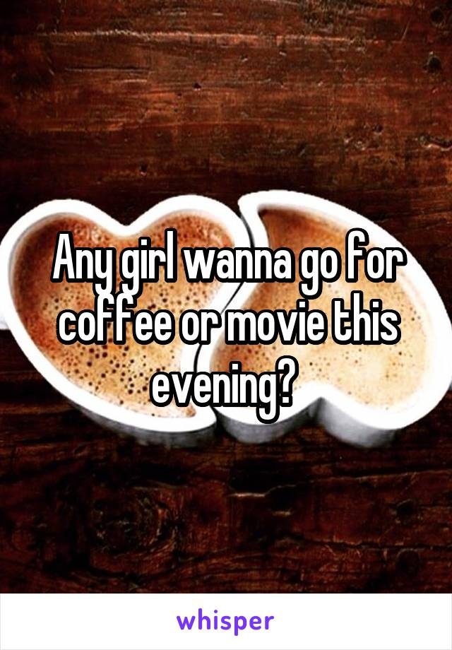 Any girl wanna go for coffee or movie this evening?