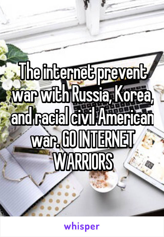 The internet prevent war with Russia, Korea, and racial civil American war. GO INTERNET WARRIORS