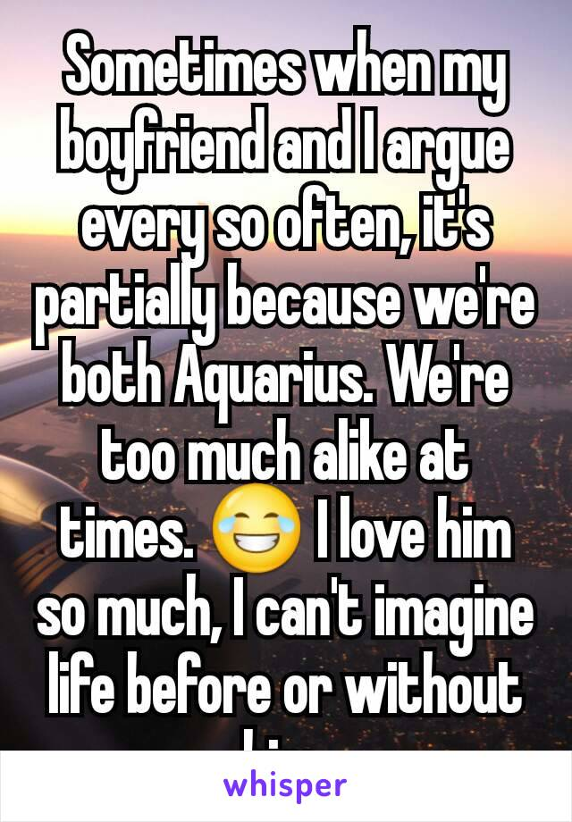 Sometimes when my boyfriend and I argue every so often, it's partially because we're both Aquarius. We're too much alike at times. 😂 I love him so much, I can't imagine life before or without him.