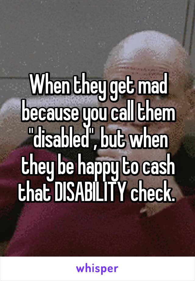 "When they get mad because you call them ""disabled"", but when they be happy to cash that DISABILITY check."
