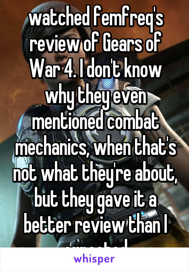 watched femfreq's review of Gears of War 4. I don't know why they even mentioned combat mechanics, when that's not what they're about, but they gave it a better review than I expected