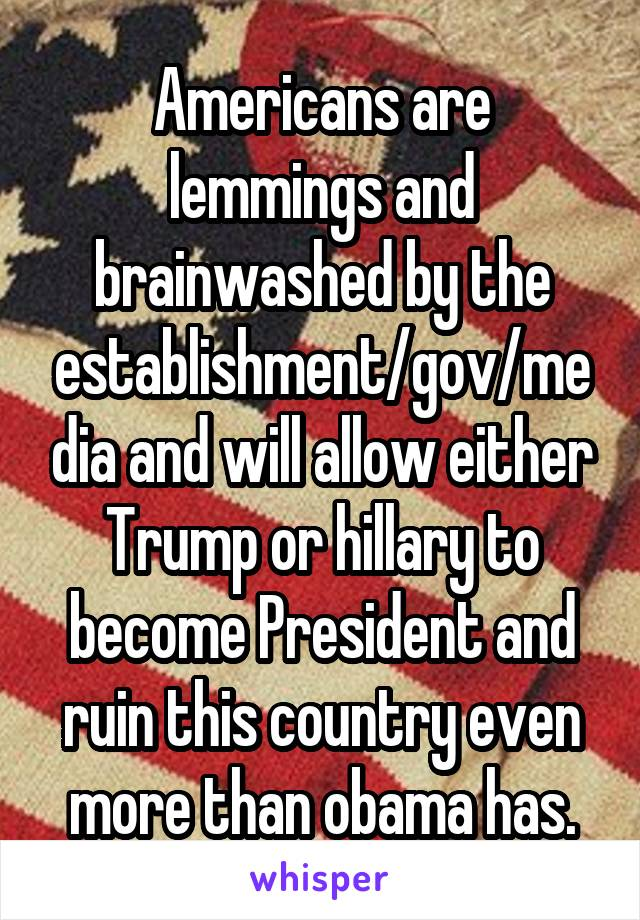 Americans are lemmings and brainwashed by the establishment/gov/media and will allow either Trump or hillary to become President and ruin this country even more than obama has.