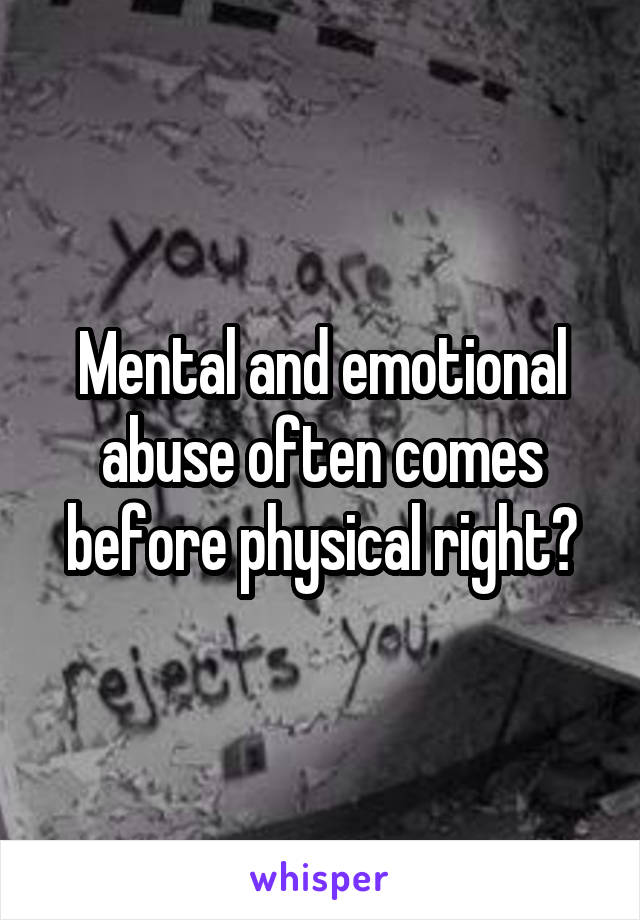 Mental and emotional abuse often comes before physical right?