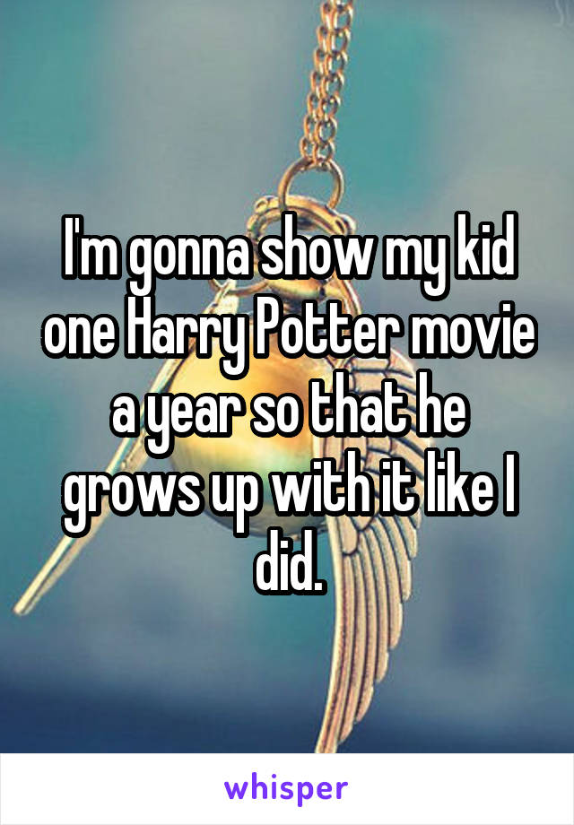 I'm gonna show my kid one Harry Potter movie a year so that he grows up with it like I did.
