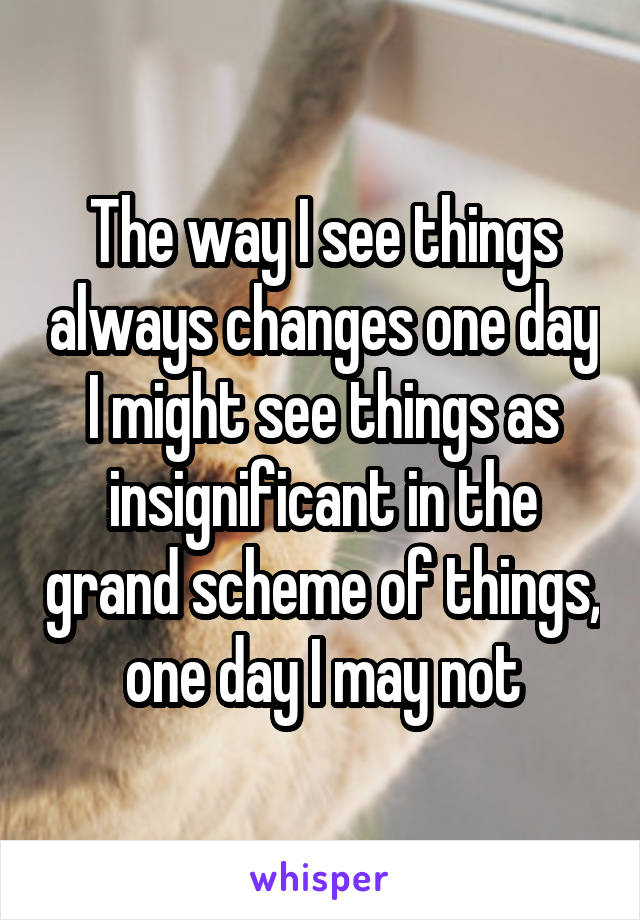 The way I see things always changes one day I might see things as insignificant in the grand scheme of things, one day I may not
