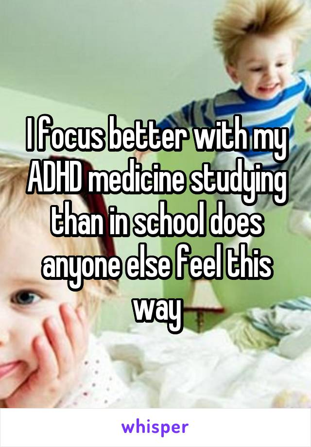 I focus better with my ADHD medicine studying than in school does anyone else feel this way