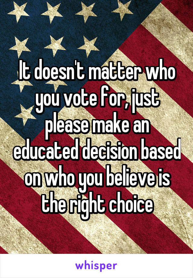 It doesn't matter who you vote for, just please make an educated decision based on who you believe is the right choice