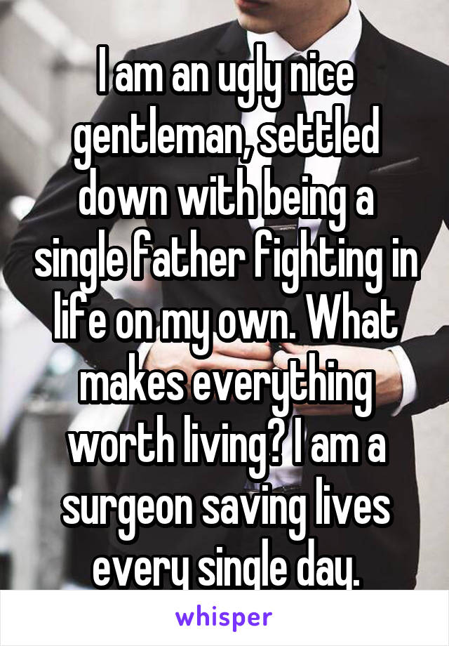I am an ugly nice gentleman, settled down with being a single father fighting in life on my own. What makes everything worth living? I am a surgeon saving lives every single day.