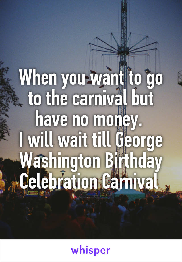 When you want to go to the carnival but have no money.  I will wait till George Washington Birthday Celebration Carnival