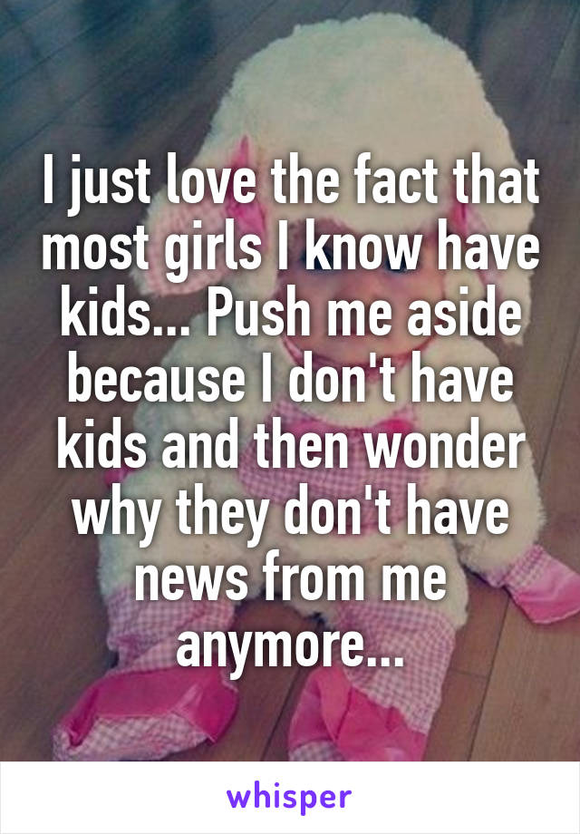 I just love the fact that most girls I know have kids... Push me aside because I don't have kids and then wonder why they don't have news from me anymore...