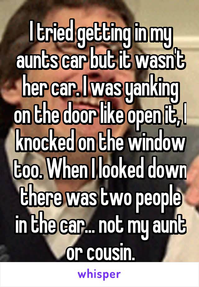 I tried getting in my aunts car but it wasn't her car. I was yanking on the door like open it, I knocked on the window too. When I looked down there was two people in the car... not my aunt or cousin.