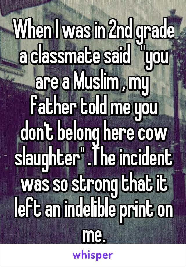 """When I was in 2nd grade a classmate said   """"you are a Muslim , my  father told me you don't belong here cow slaughter"""" .The incident was so strong that it left an indelible print on me."""