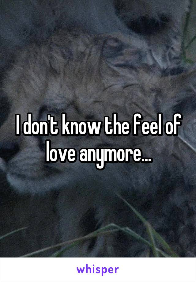 I don't know the feel of love anymore...