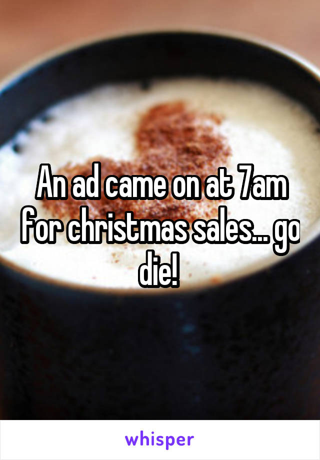 An ad came on at 7am for christmas sales... go die!