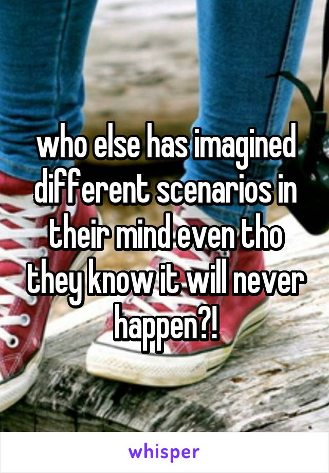 who else has imagined different scenarios in their mind even tho they know it will never happen?!