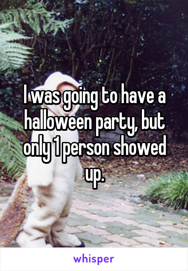 I was going to have a halloween party, but only 1 person showed up.