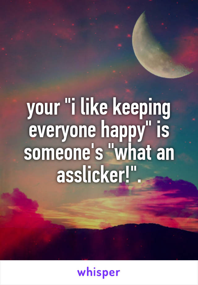"your ""i like keeping everyone happy"" is someone's ""what an asslicker!""."