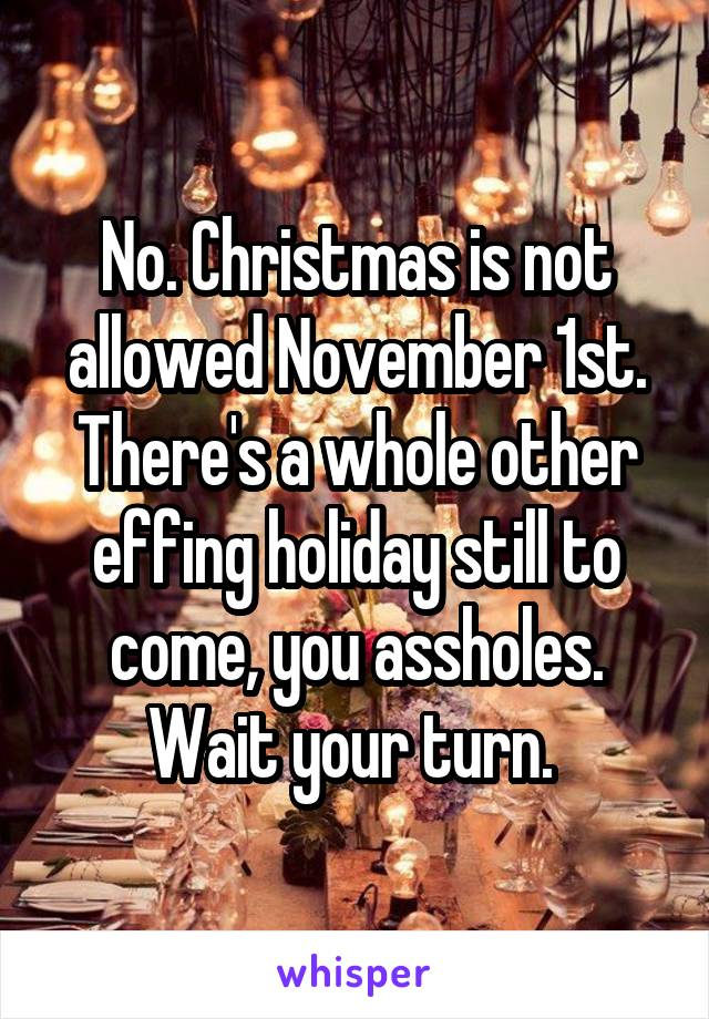 No. Christmas is not allowed November 1st. There's a whole other effing holiday still to come, you assholes. Wait your turn.