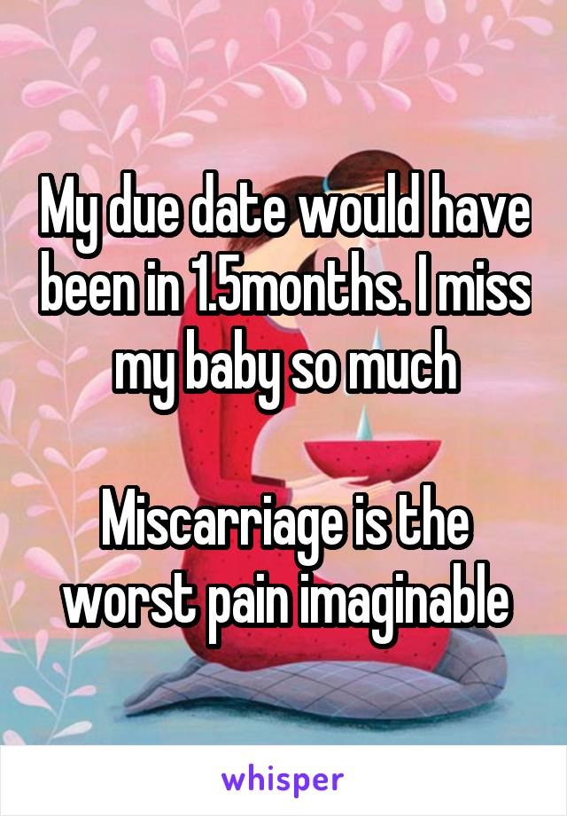 My due date would have been in 1.5months. I miss my baby so much  Miscarriage is the worst pain imaginable