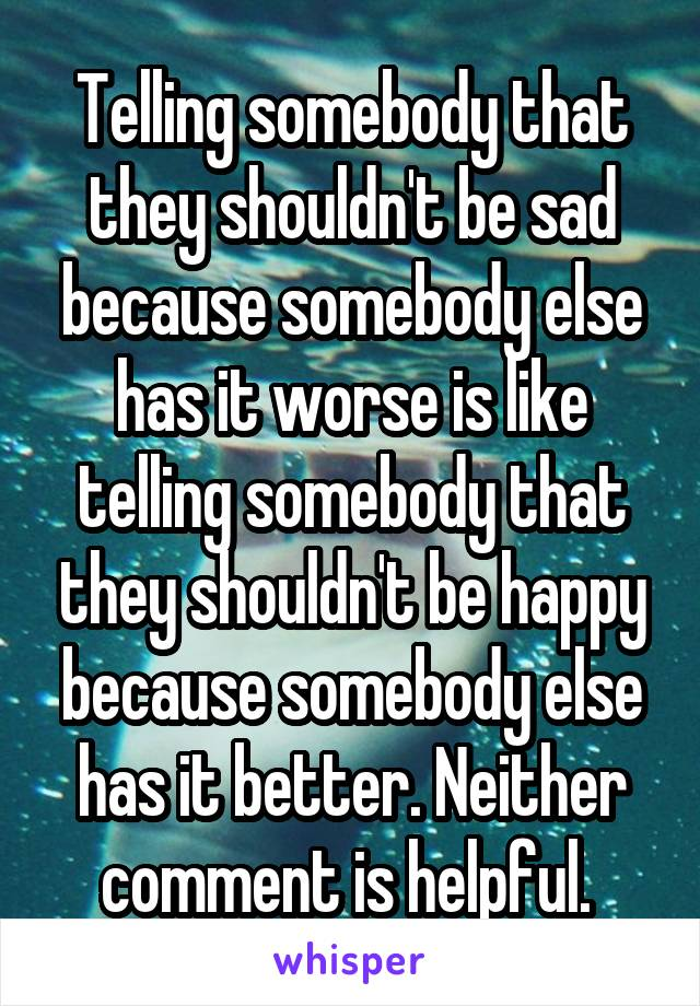Telling somebody that they shouldn't be sad because somebody else has it worse is like telling somebody that they shouldn't be happy because somebody else has it better. Neither comment is helpful.