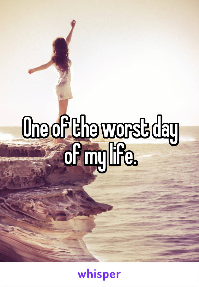One of the worst day of my life.