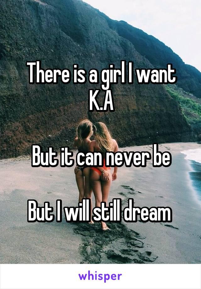 There is a girl I want K.A  But it can never be  But I will still dream