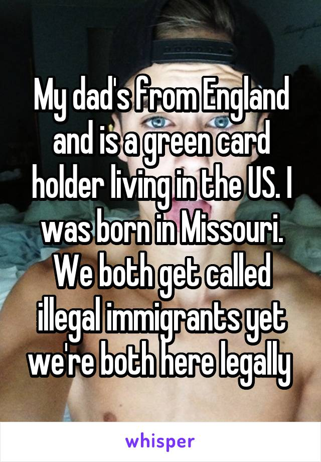 My dad's from England and is a green card holder living in the US. I was born in Missouri. We both get called illegal immigrants yet we're both here legally